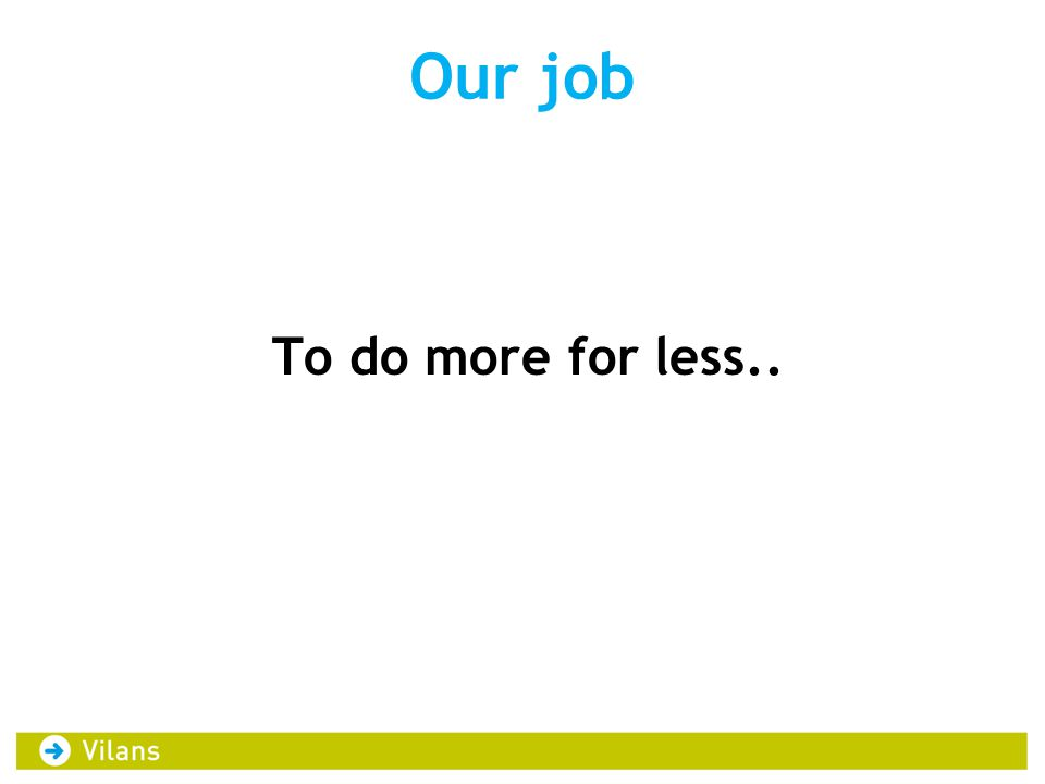 Our job To do more for less..