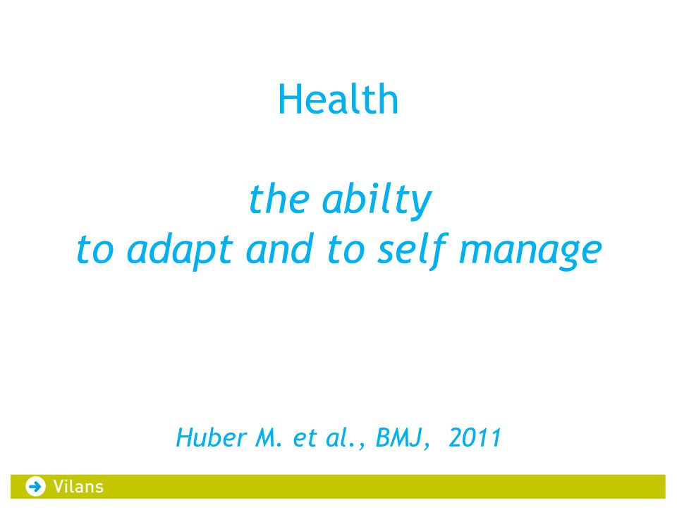Health the abilty to adapt and to self manage Huber M. et al., BMJ, 2011