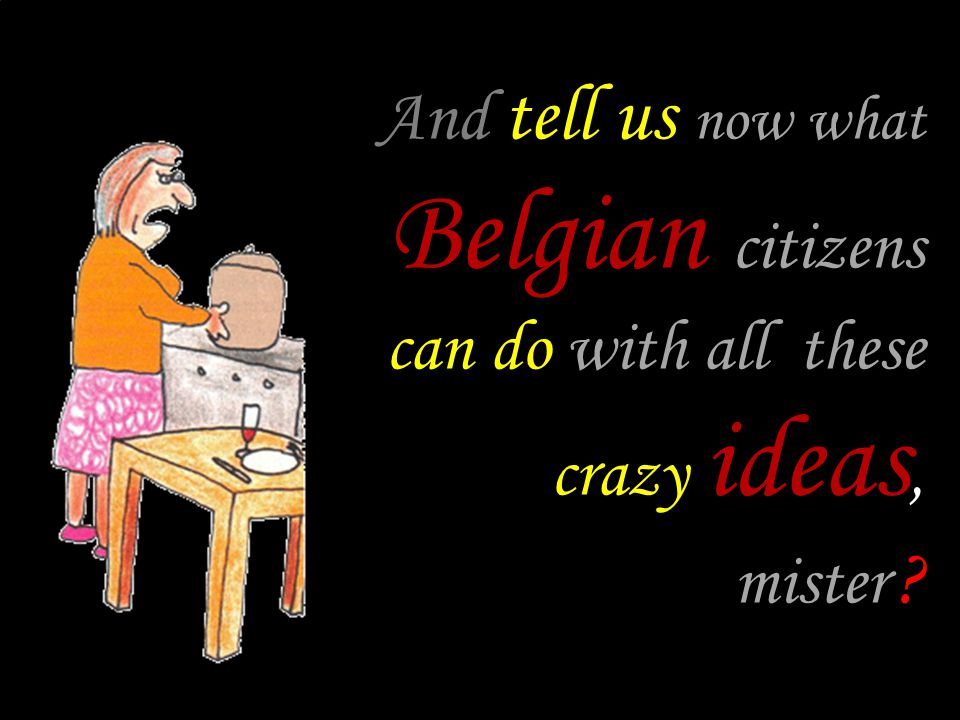 And tell us now what Belgian citizens can do with all these crazy ideas, mister