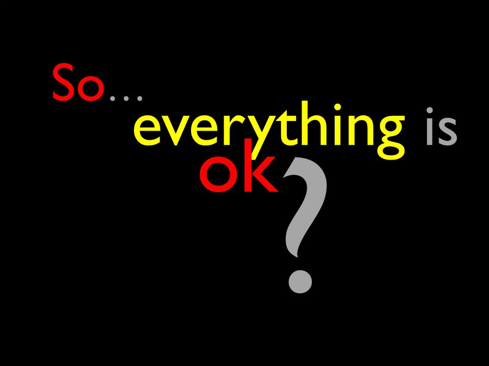 everything is ok So … ?