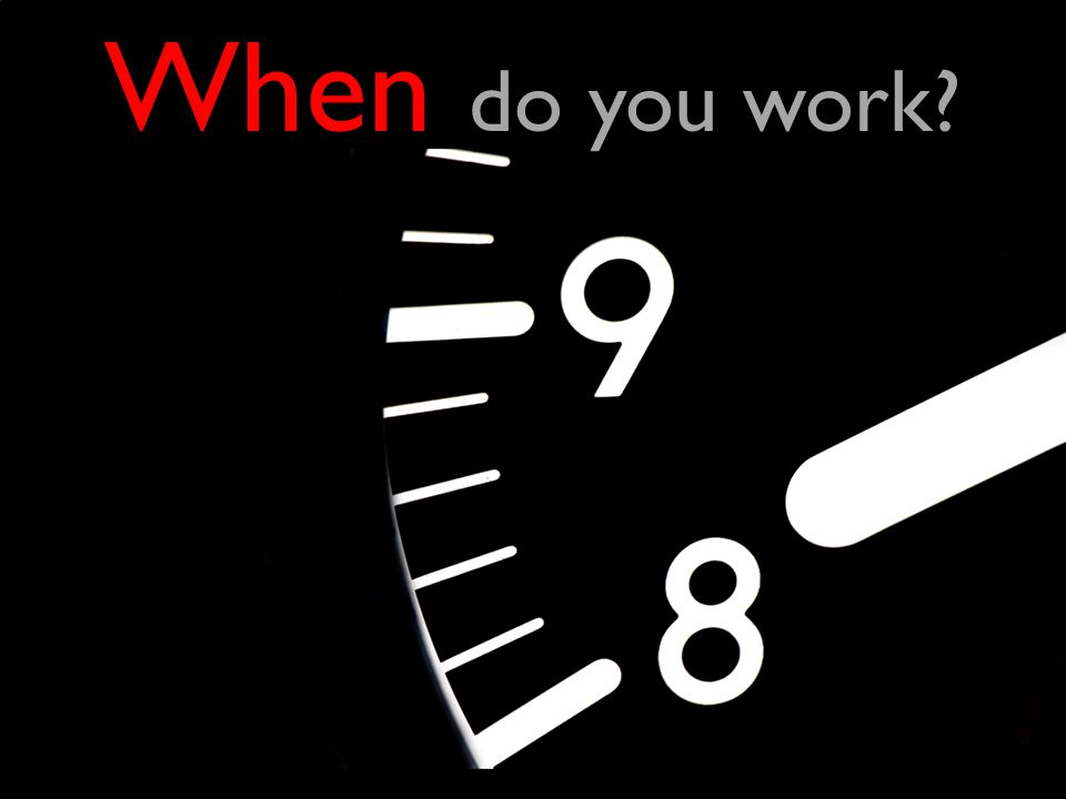 When do you work