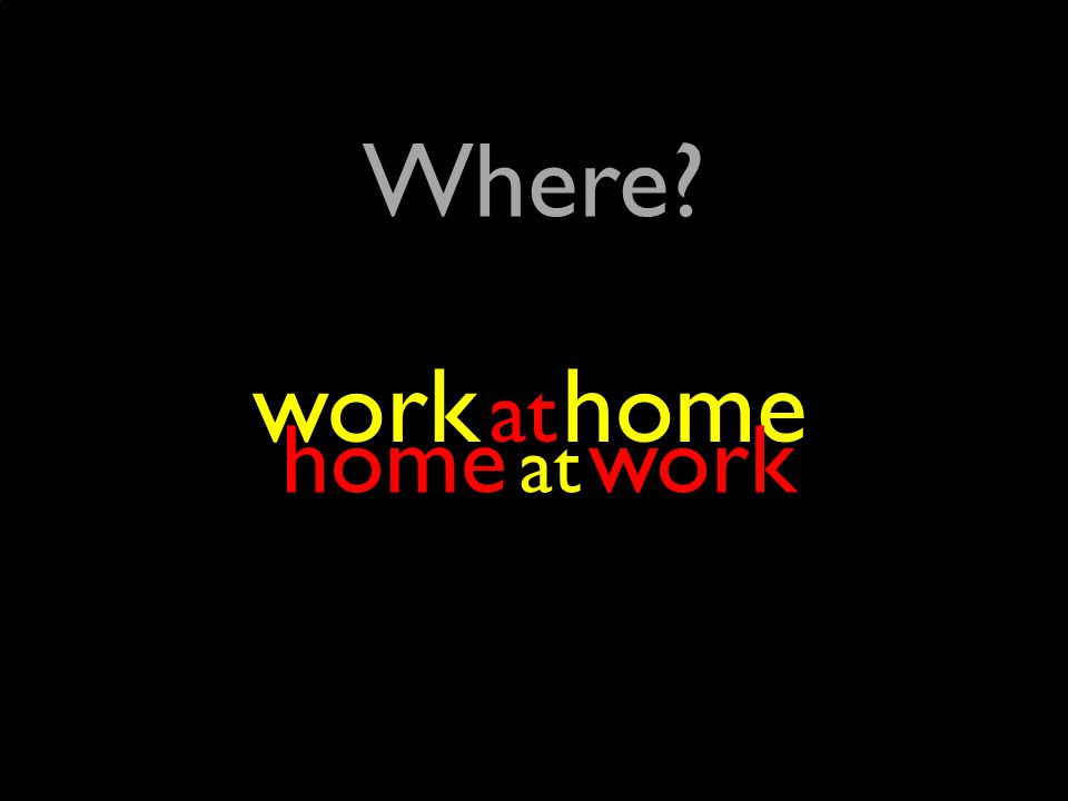 ? Where? at work at home home at work