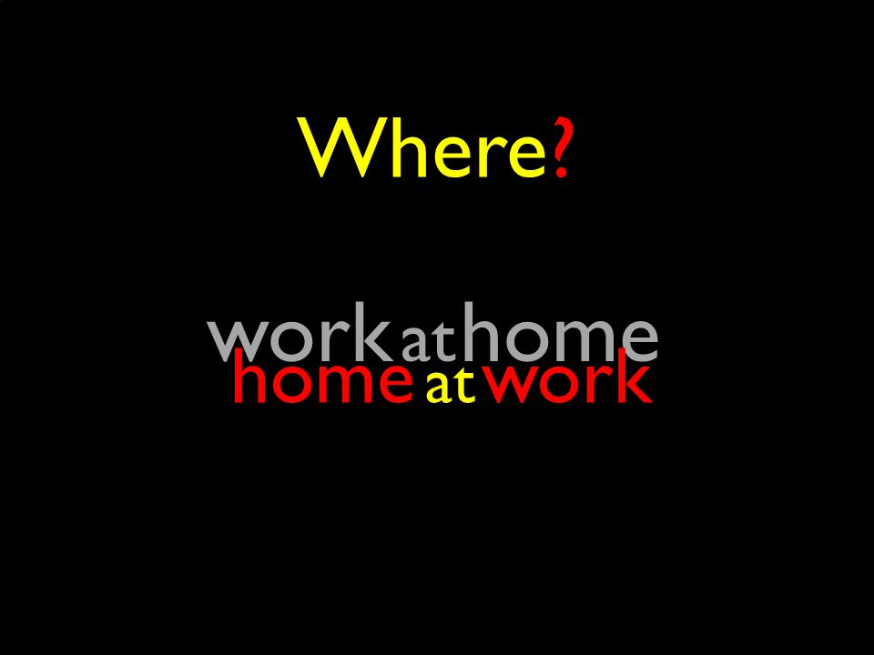 Where? at work at home home at work