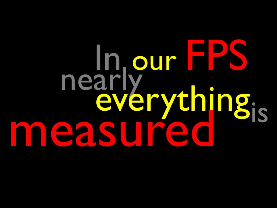In our FPS nearly nearly everything everything measured is