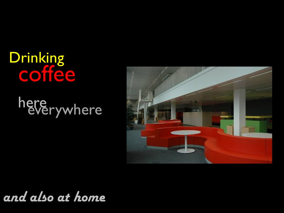 coffee Drinking everywhere here and also at home