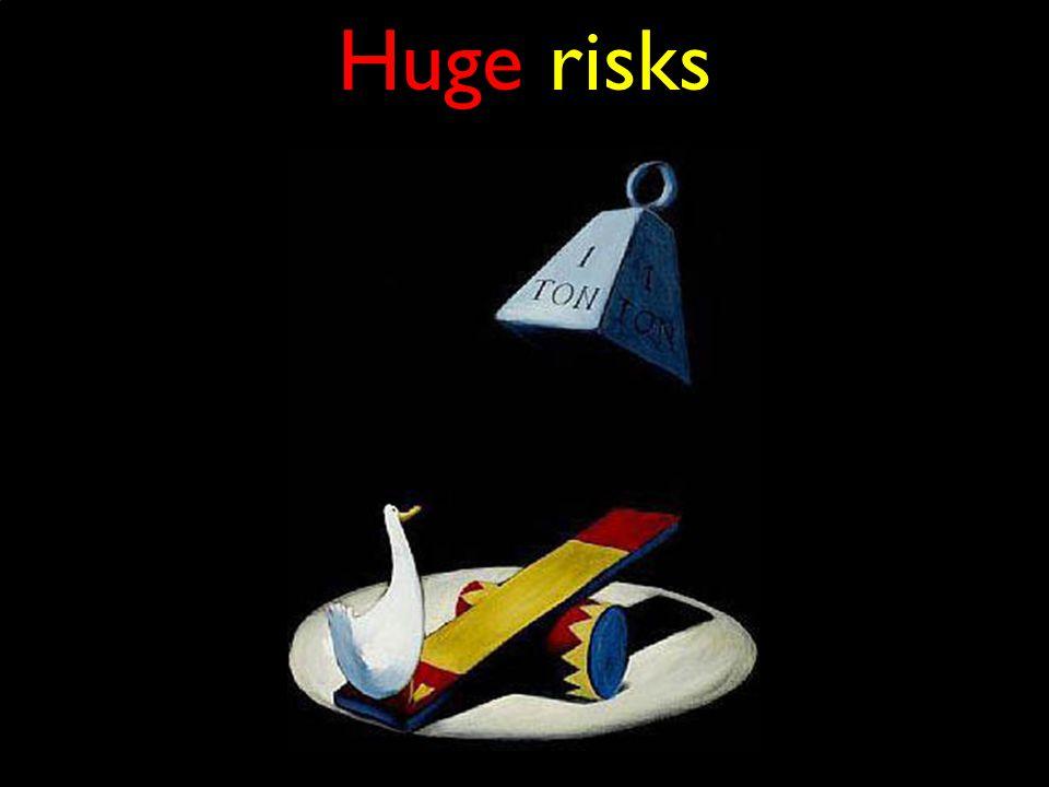 Huge risks
