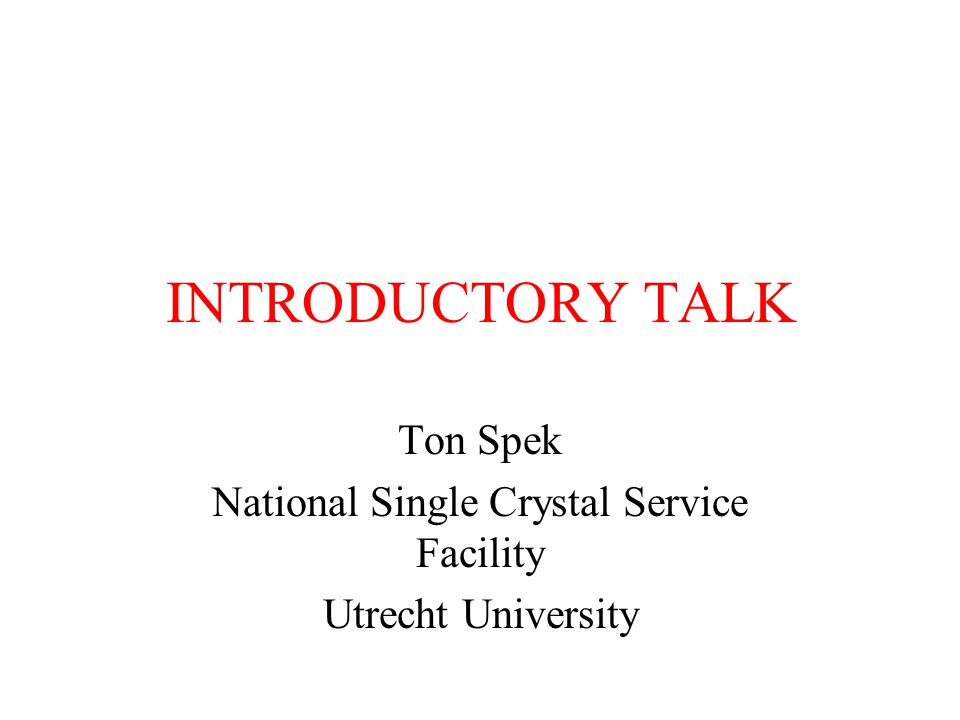 INTRODUCTORY TALK Ton Spek National Single Crystal Service Facility Utrecht University