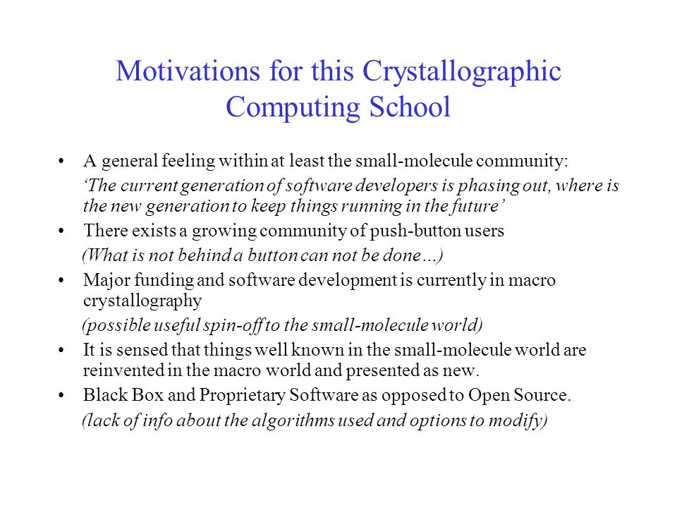 Motivations for this Crystallographic Computing School A general feeling within at least the small-molecule community: 'The current generation of software developers is phasing out, where is the new generation to keep things running in the future' There exists a growing community of push-button users (What is not behind a button can not be done…) Major funding and software development is currently in macro crystallography (possible useful spin-off to the small-molecule world) It is sensed that things well known in the small-molecule world are reinvented in the macro world and presented as new.