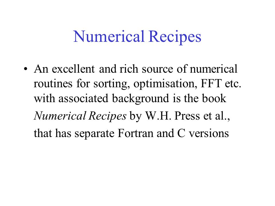 Numerical Recipes An excellent and rich source of numerical routines for sorting, optimisation, FFT etc.