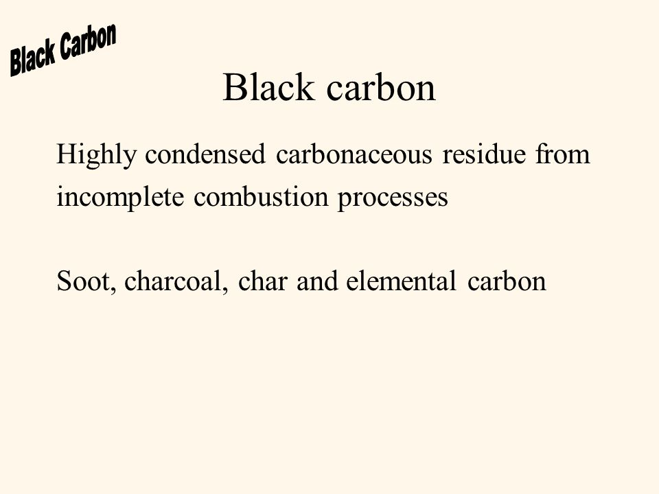 Black carbon Highly condensed carbonaceous residue from incomplete combustion processes Soot, charcoal, char and elemental carbon