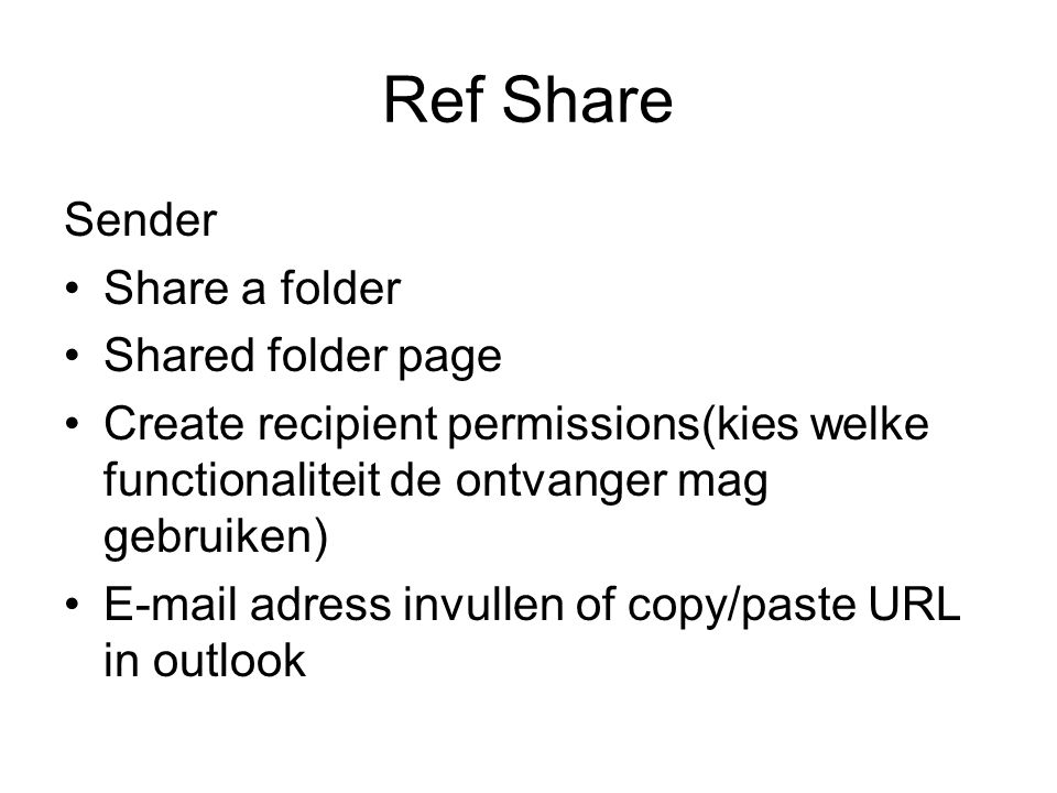 Ref Share Sender Share a folder Shared folder page Create recipient permissions(kies welke functionaliteit de ontvanger mag gebruiken) E-mail adress invullen of copy/paste URL in outlook