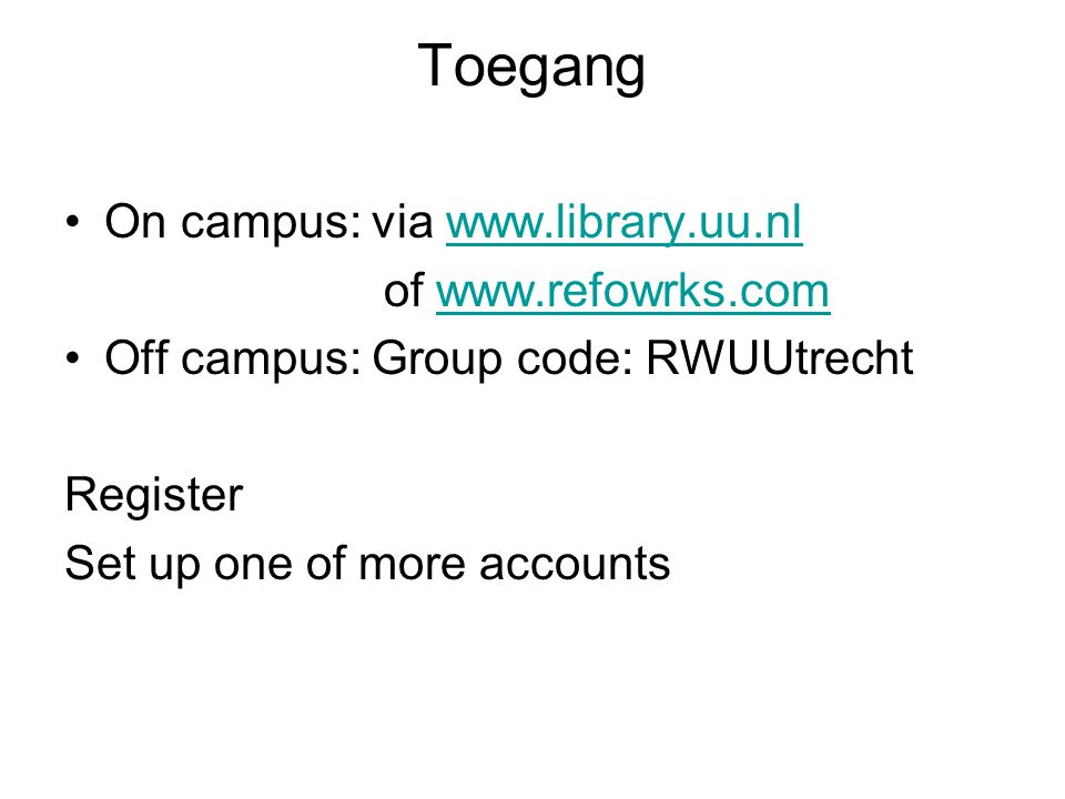 Toegang On campus: via www.library.uu.nlwww.library.uu.nl of www.refowrks.comwww.refowrks.com Off campus: Group code: RWUUtrecht Register Set up one o