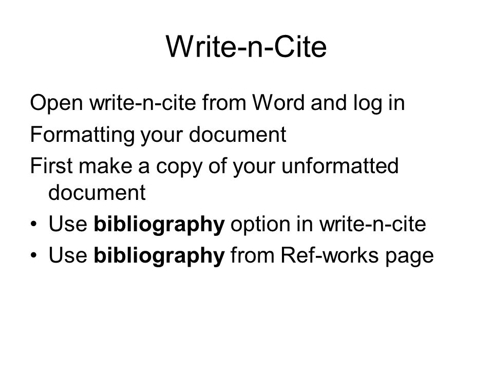 Write-n-Cite Open write-n-cite from Word and log in Formatting your document First make a copy of your unformatted document Use bibliography option in write-n-cite Use bibliography from Ref-works page
