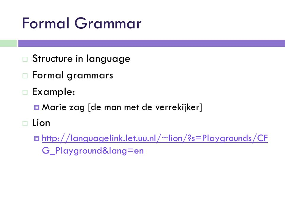 Formal Grammar  Structure in language  Formal grammars  Example:  Marie zag [de man met de verrekijker]  Lion    s=Playgrounds/CF G_Playground&lang=en   s=Playgrounds/CF G_Playground&lang=en