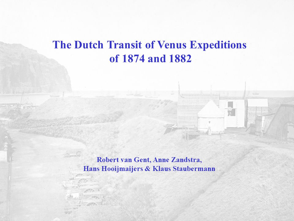The Dutch Transit of Venus Expeditions of 1874 and 1882 Robert van Gent, Anne Zandstra, Hans Hooijmaijers & Klaus Staubermann