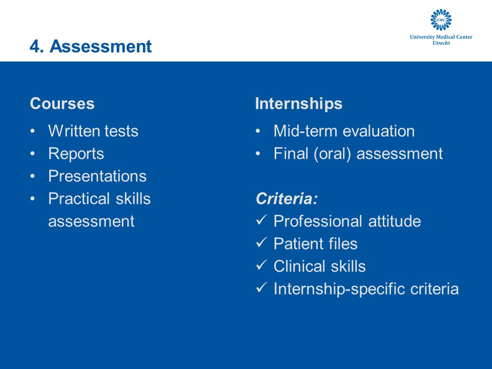 4. Assessment Courses Written tests Reports Presentations Practical skills assessment Internships Mid-term evaluation Final (oral) assessment Criteria