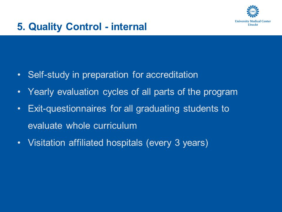 5. Quality Control - internal Self-study in preparation for accreditation Yearly evaluation cycles of all parts of the program Exit-questionnaires for