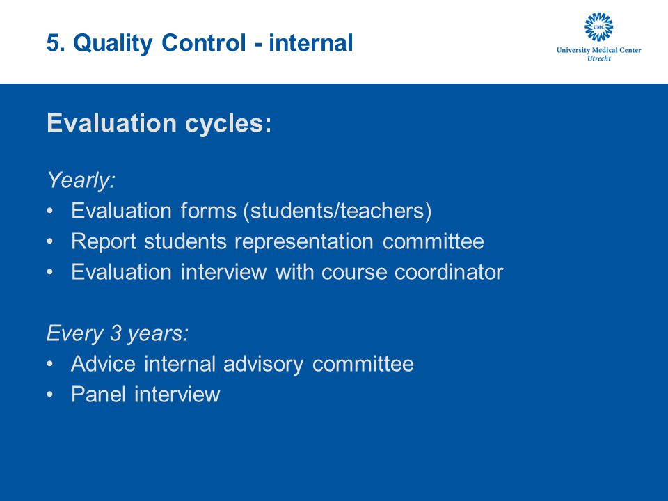 5. Quality Control - internal Yearly: Evaluation forms (students/teachers) Report students representation committee Evaluation interview with course c