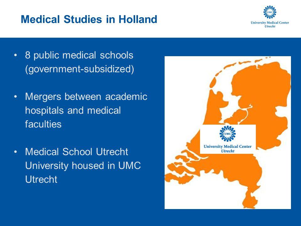 Medical Studies in Holland 8 public medical schools (government-subsidized) Mergers between academic hospitals and medical faculties Medical School Utrecht University housed in UMC Utrecht