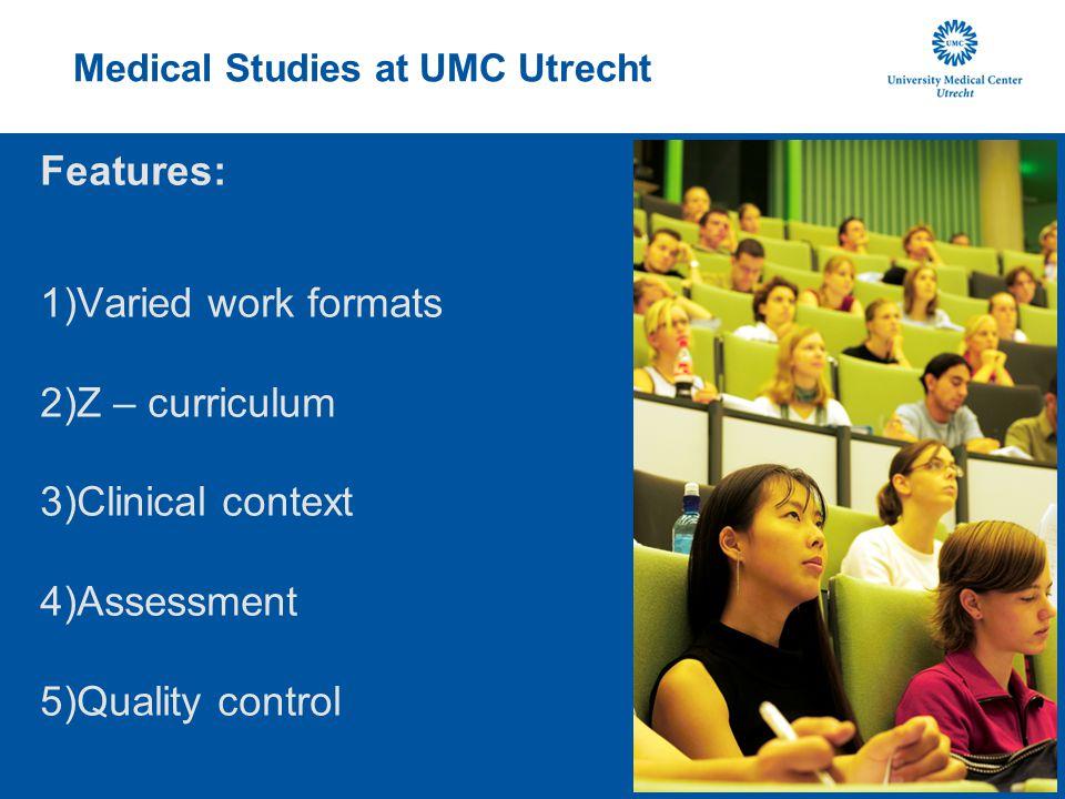 Medical Studies at UMC Utrecht Features: 1)Varied work formats 2)Z – curriculum 3)Clinical context 4)Assessment 5)Quality control