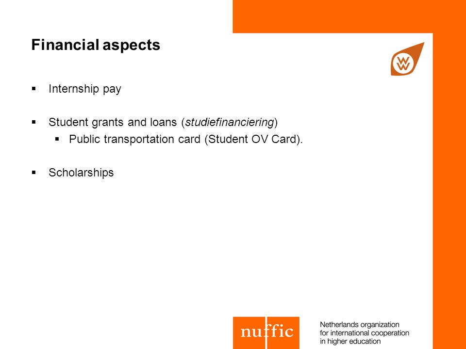 Financial aspects  Internship pay  Student grants and loans (studiefinanciering)  Public transportation card (Student OV Card).