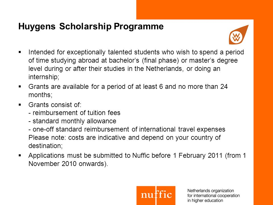 Huygens Scholarship Programme  Intended for exceptionally talented students who wish to spend a period of time studying abroad at bachelor's (final phase) or master's degree level during or after their studies in the Netherlands, or doing an internship;  Grants are available for a period of at least 6 and no more than 24 months;  Grants consist of: - reimbursement of tuition fees - standard monthly allowance - one-off standard reimbursement of international travel expenses Please note: costs are indicative and depend on your country of destination;  Applications must be submitted to Nuffic before 1 February 2011 (from 1 November 2010 onwards).