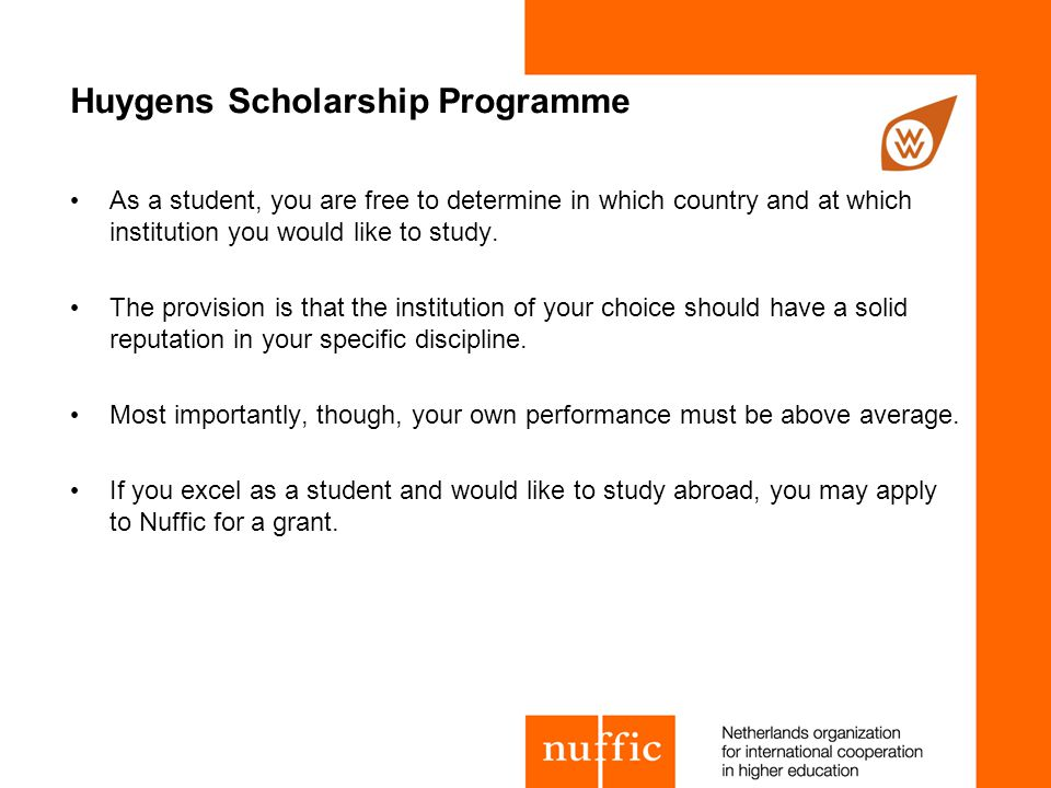 Huygens Scholarship Programme As a student, you are free to determine in which country and at which institution you would like to study.