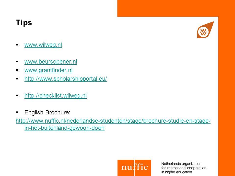 Tips  www.wilweg.nl www.wilweg.nl  www.beursopener.nl www.beursopener.nl  www.grantfinder.nl www.grantfinder.nl  http://www.scholarshipportal.eu/ http://www.scholarshipportal.eu/  http://checklist.wilweg.nl http://checklist.wilweg.nl  English Brochure: http://www.nuffic.nl/nederlandse-studenten/stage/brochure-studie-en-stage- in-het-buitenland-gewoon-doen