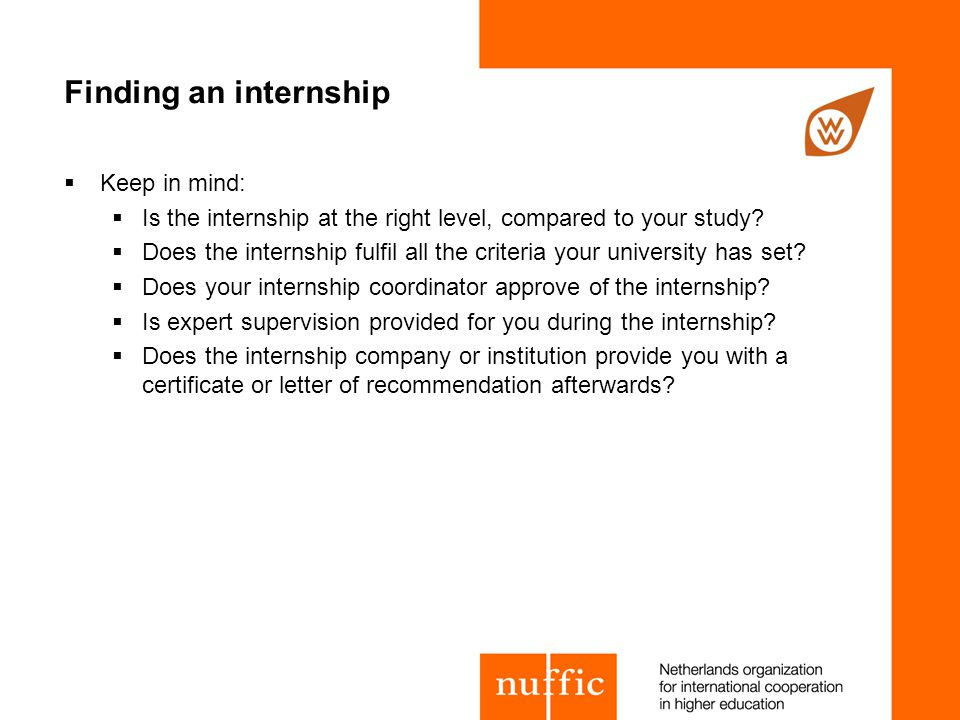 Finding an internship  Keep in mind:  Is the internship at the right level, compared to your study.