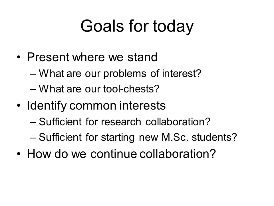 Goals for today Present where we stand –What are our problems of interest.