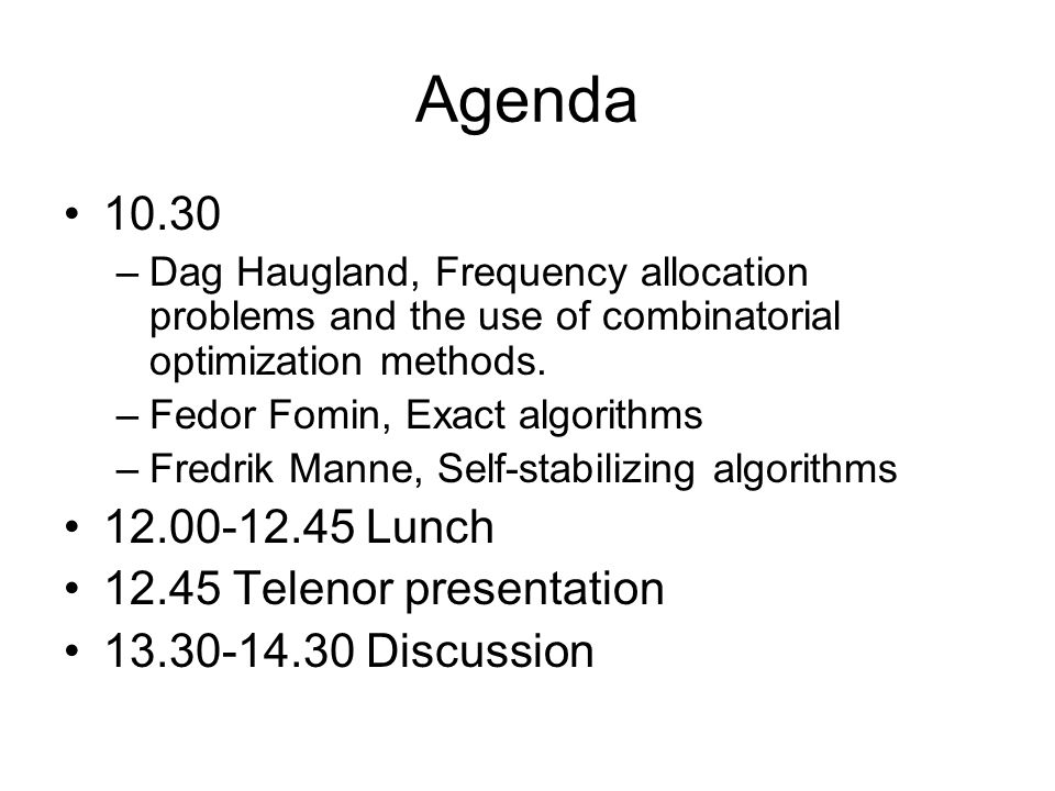 Agenda 10.30 –Dag Haugland, Frequency allocation problems and the use of combinatorial optimization methods. –Fedor Fomin, Exact algorithms –Fredrik M