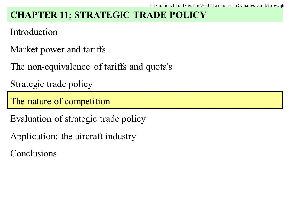 Introduction Market power and tariffs The non-equivalence of tariffs and quota s Strategic trade policy The nature of competition Evaluation of strategic trade policy Application: the aircraft industry Conclusions CHAPTER 11; STRATEGIC TRADE POLICY International Trade & the World Economy;  Charles van Marrewijk