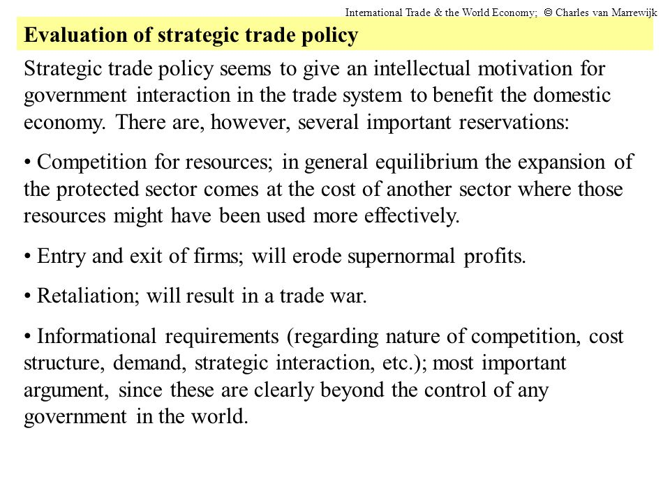 Evaluation of strategic trade policy International Trade & the World Economy;  Charles van Marrewijk Strategic trade policy seems to give an intellectual motivation for government interaction in the trade system to benefit the domestic economy.