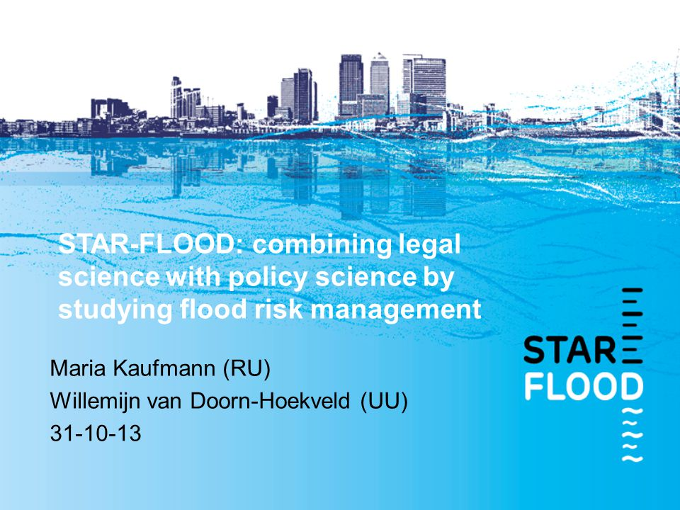 STAR-FLOOD: combining legal science with policy science by studying flood risk management Maria Kaufmann (RU) Willemijn van Doorn-Hoekveld (UU) 31-10-13