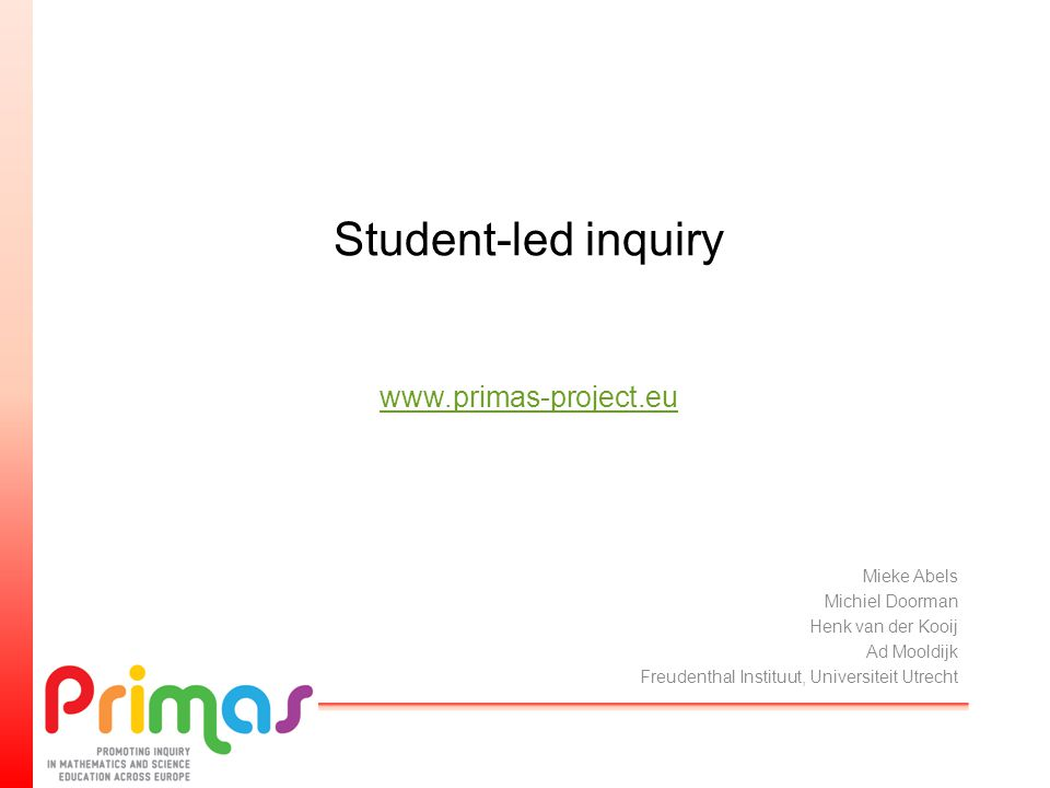 Student-led inquiry www.primas-project.eu www.primas-project.eu Mieke Abels Michiel Doorman Henk van der Kooij Ad Mooldijk Freudenthal Instituut, Univ
