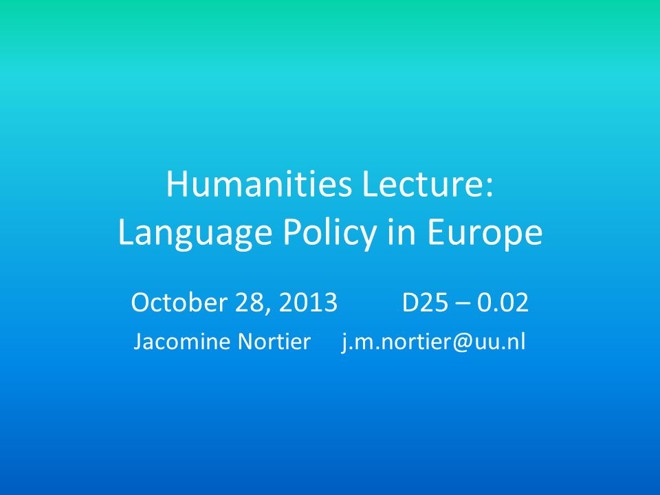 Humanities Lecture: Language Policy in Europe October 28, 2013 D25 – 0.02 Jacomine Nortier j.m.nortier@uu.nl