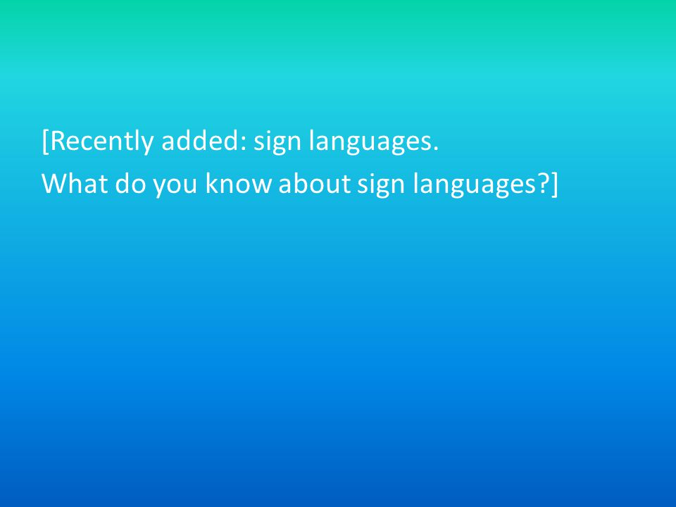 [Recently added: sign languages. What do you know about sign languages ]