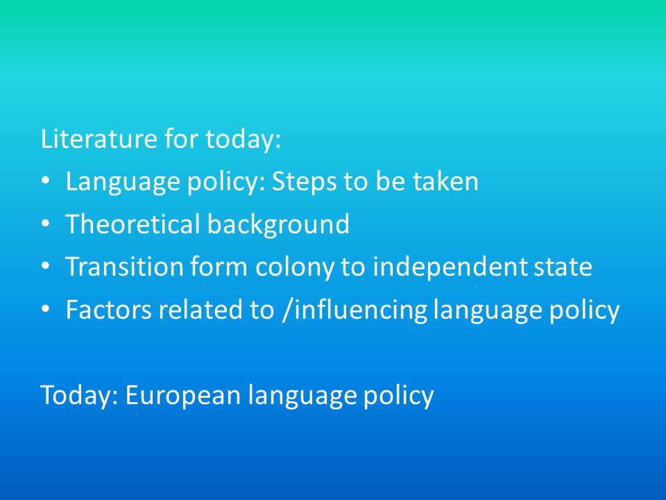 Literature for today: Language policy: Steps to be taken Theoretical background Transition form colony to independent state Factors related to /influencing language policy Today: European language policy