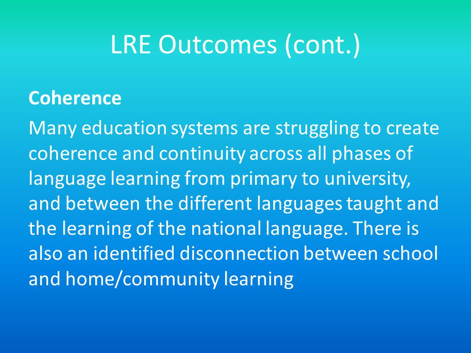 LRE Outcomes (cont.) Coherence Many education systems are struggling to create coherence and continuity across all phases of language learning from primary to university, and between the different languages taught and the learning of the national language.