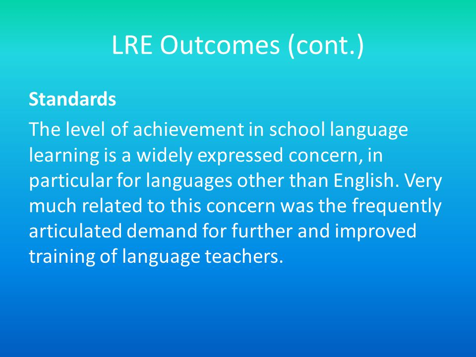 LRE Outcomes (cont.) Standards The level of achievement in school language learning is a widely expressed concern, in particular for languages other than English.