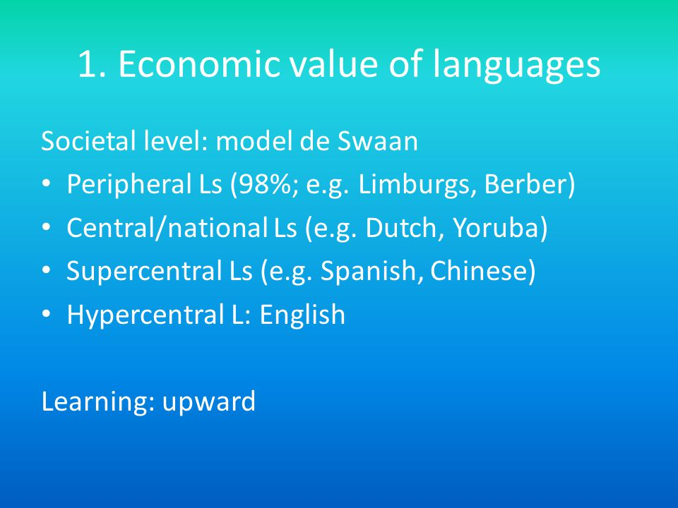 1. Economic value of languages Societal level: model de Swaan Peripheral Ls (98%; e.g.