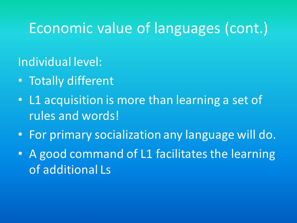 Economic value of languages (cont.) Individual level: Totally different L1 acquisition is more than learning a set of rules and words.