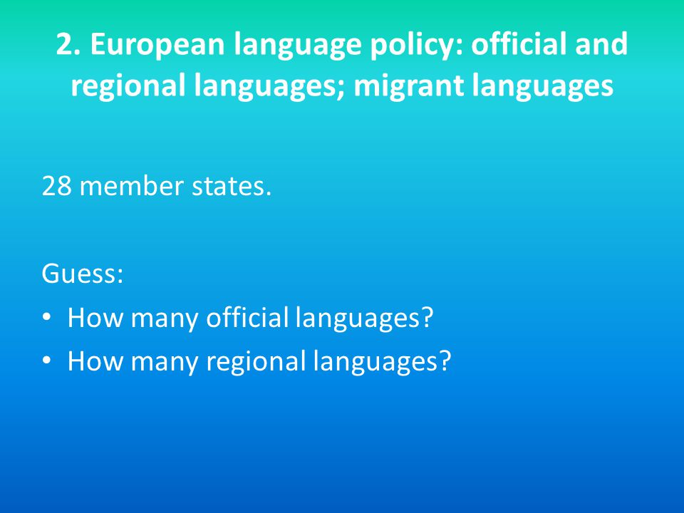 2. European language policy: official and regional languages; migrant languages 28 member states.