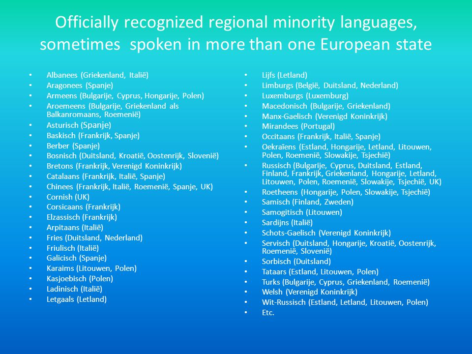 Officially recognized regional minority languages, sometimes spoken in more than one European state Albanees (Griekenland, Italië) Aragonees (Spanje) Armeens (Bulgarije, Cyprus, Hongarije, Polen) Aroemeens (Bulgarije, Griekenland als Balkanromaans, Roemenië) Asturisch ( Spanje ) Baskisch (Frankrijk, Spanje) Berber (Spanje) Bosnisch (Duitsland, Kroatië, Oostenrijk, Slovenië) Bretons (Frankrijk, Verenigd Koninkrijk) Catalaans (Frankrijk, Italië, Spanje) Chinees (Frankrijk, Italië, Roemenië, Spanje, UK) Cornish (UK) Corsicaans (Frankrijk) Elzassisch (Frankrijk) Arpitaans (Italië) Fries (Duitsland, Nederland) Friulisch (Italië) Galicisch (Spanje) Karaims (Litouwen, Polen) Kasjoebisch (Polen) Ladinisch (Italië) Letgaals (Letland) Lijfs (Letland) Limburgs (België, Duitsland, Nederland) Luxemburgs (Luxemburg) Macedonisch (Bulgarije, Griekenland) Manx-Gaelisch (Verenigd Koninkrijk) Mirandees (Portugal) Occitaans (Frankrijk, Italië, Spanje) Oekraïens (Estland, Hongarije, Letland, Litouwen, Polen, Roemenië, Slowakije, Tsjechië) Russisch (Bulgarije, Cyprus, Duitsland, Estland, Finland, Frankrijk, Griekenland, Hongarije, Letland, Litouwen, Polen, Roemenië, Slowakije, Tsjechië, UK) Roetheens (Hongarije, Polen, Slowakije, Tsjechië) Samisch (Finland, Zweden) Samogitisch (Litouwen) Sardijns (Italië) Schots-Gaelisch (Verenigd Koninkrijk) Servisch (Duitsland, Hongarije, Kroatië, Oostenrijk, Roemenië, Slovenië) Sorbisch (Duitsland) Tataars (Estland, Litouwen, Polen) Turks (Bulgarije, Cyprus, Griekenland, Roemenië) Welsh (Verenigd Koninkrijk) Wit-Russisch (Estland, Letland, Litouwen, Polen) Etc.