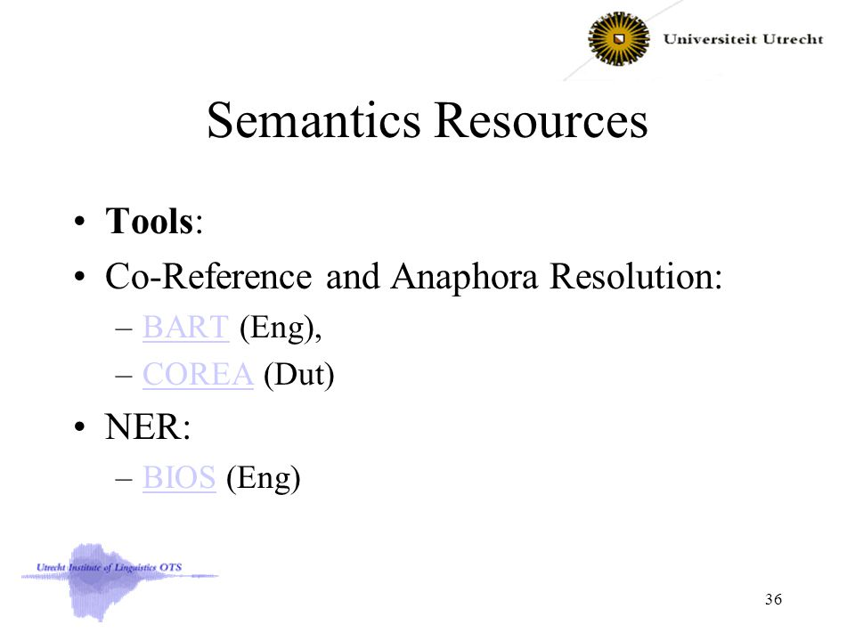 Semantics Resources Tools: Co-Reference and Anaphora Resolution: –BART (Eng),BART –COREA (Dut)COREA NER: –BIOS (Eng)BIOS 36