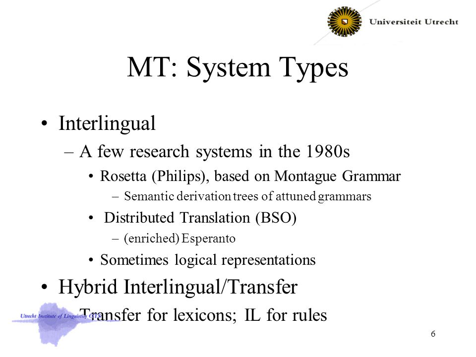 MT: System Types Interlingual –A few research systems in the 1980s Rosetta (Philips), based on Montague Grammar –Semantic derivation trees of attuned grammars Distributed Translation (BSO) –(enriched) Esperanto Sometimes logical representations Hybrid Interlingual/Transfer –Transfer for lexicons; IL for rules 6