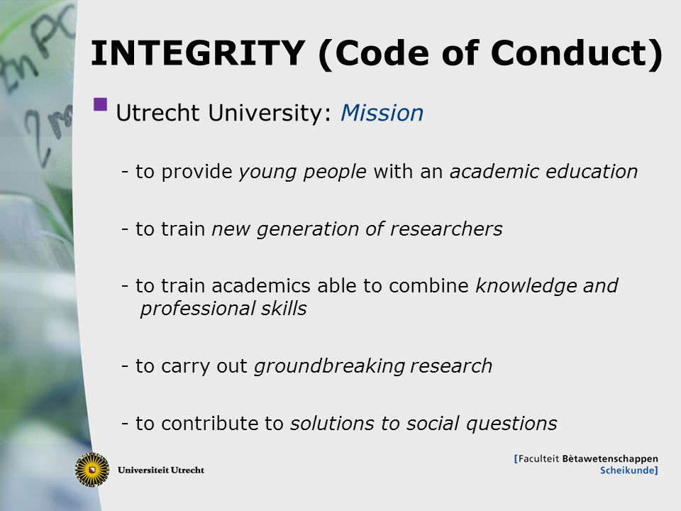 3 INTEGRITY (Code of Conduct)  Utrecht University: Mission - to provide young people with an academic education - to train new generation of researchers - to train academics able to combine knowledge and professional skills - to carry out groundbreaking research - to contribute to solutions to social questions