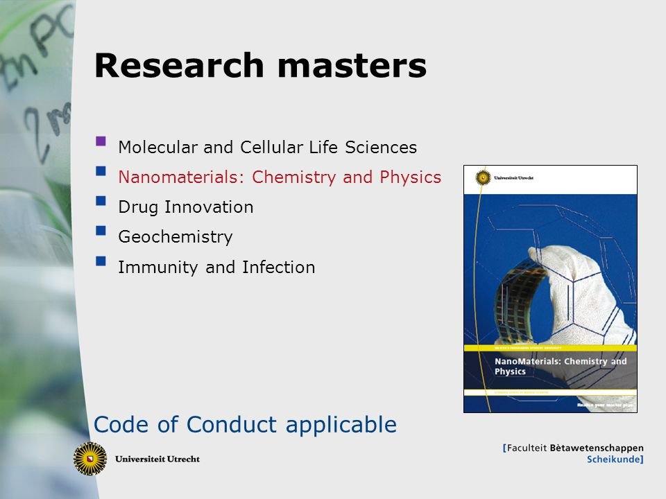 5 Research masters  Molecular and Cellular Life Sciences  Nanomaterials: Chemistry and Physics  Drug Innovation  Geochemistry  Immunity and Infection Code of Conduct applicable