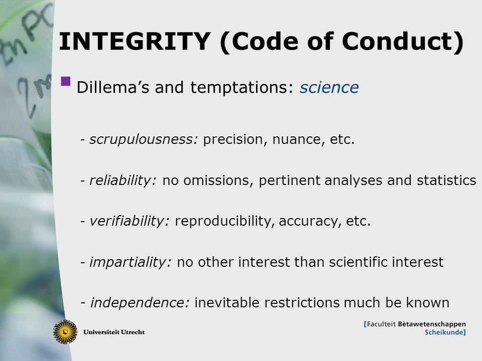 7 INTEGRITY (Code of Conduct)  Dillema's and temptations: science - scrupulousness: precision, nuance, etc.