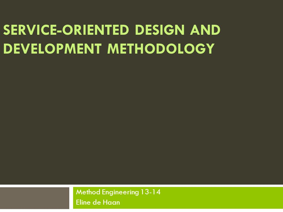 SERVICE-ORIENTED DESIGN AND DEVELOPMENT METHODOLOGY Method Engineering 13-14 Eline de Haan